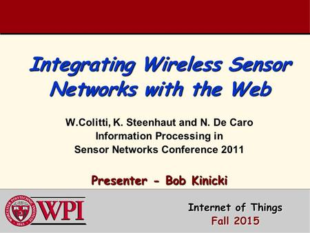 Integrating Wireless Sensor Networks with the Web Presenter - Bob Kinicki Integrating Wireless Sensor Networks with the Web W.Colitti, K. Steenhaut and.