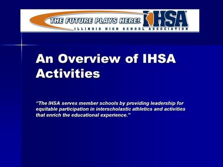"An Overview of IHSA Activities ""The IHSA serves member schools by providing leadership for equitable participation in interscholastic athletics and activities."