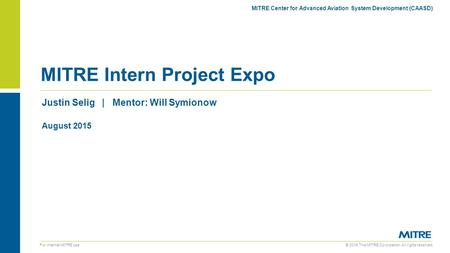 © 2015 The MITRE Corporation. All rights reserved. For internal MITRE use Justin Selig | Mentor: Will Symionow MITRE Intern Project Expo MITRE Center for.