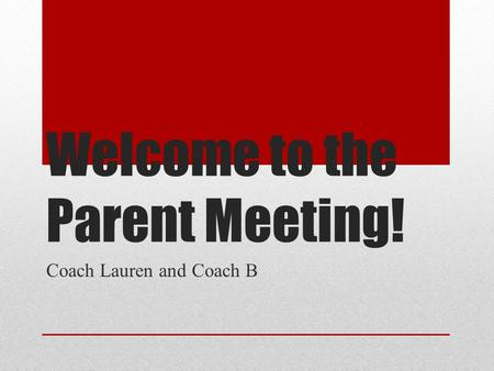 Welcome to the Parent Meeting! Coach Lauren and Coach B.
