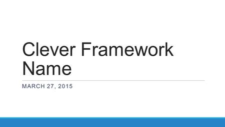 Clever Framework Name MARCH 27, 2015. Meeting Agenda  Framework Overview  Prototype 1 Design Goals  Prototype 1 Demo  Prototype 2 Design Goals  Timeline.