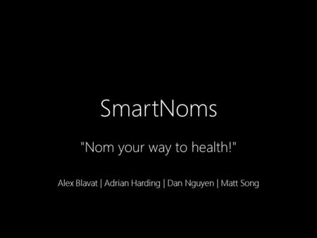 SmartNoms Nom your way to health! Alex Blavat | Adrian Harding | Dan Nguyen | Matt Song.