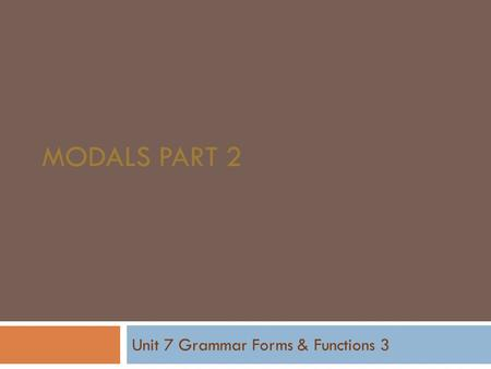 MODALS PART 2 Unit 7 Grammar Forms & Functions 3.