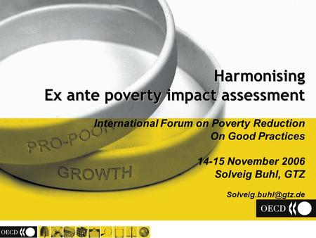 Harmonising Ex ante poverty impact assessment International Forum on Poverty Reduction On Good Practices 14-15 November 2006 Solveig Buhl, GTZ