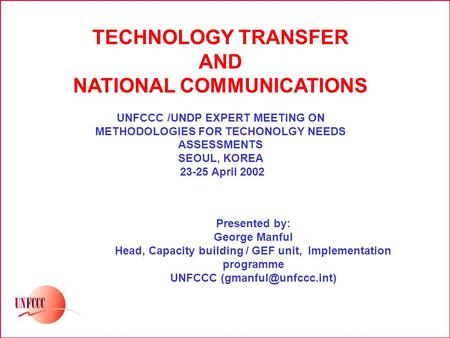TECHNOLOGY TRANSFER AND NATIONAL COMMUNICATIONS UNFCCC /UNDP EXPERT MEETING ON METHODOLOGIES FOR TECHONOLGY NEEDS ASSESSMENTS SEOUL, KOREA 23-25 April.