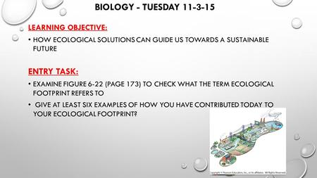 BIOLOGY - TUESDAY 11-3-15 LEARNING OBJECTIVE: HOW ECOLOGICAL SOLUTIONS CAN GUIDE US TOWARDS A SUSTAINABLE FUTURE ENTRY TASK: EXAMINE FIGURE 6-22 (PAGE.