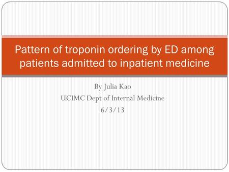 By Julia Kao UCIMC Dept of Internal Medicine 6/3/13 Pattern of troponin ordering by ED among patients admitted to inpatient medicine.