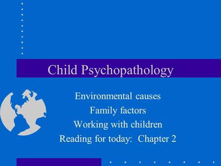 Child Psychopathology Environmental causes Family factors Working with children Reading for today: Chapter 2.