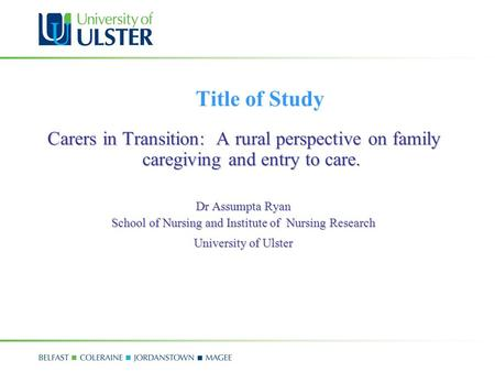 Title of Study Carers in Transition: A rural perspective on family caregiving and entry to care. Dr Assumpta Ryan School of Nursing and Institute of Nursing.