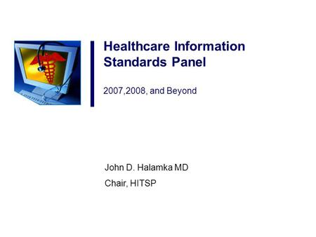 Healthcare Information Standards Panel 2007,2008, and Beyond John D. Halamka MD Chair, HITSP.
