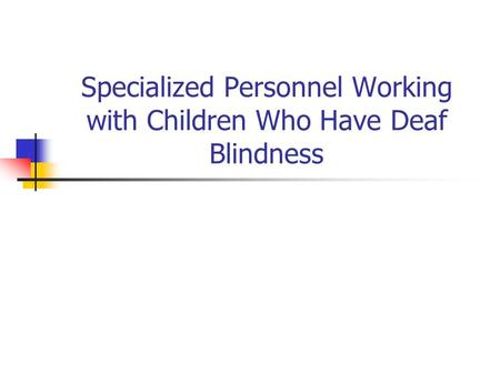 Specialized Personnel Working with Children Who Have Deaf Blindness.