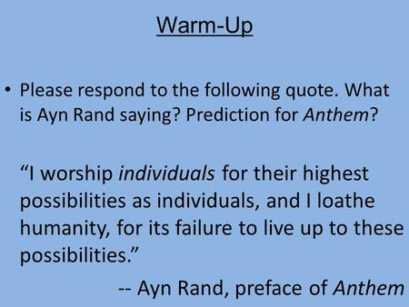 "Warm-Up Please respond to the following quote. What is Ayn Rand saying? Prediction for Anthem? ""I worship individuals for their highest possibilities as."