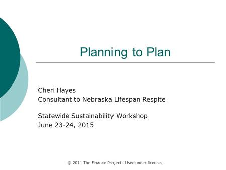 Planning to Plan Cheri Hayes Consultant to Nebraska Lifespan Respite Statewide Sustainability Workshop June 23-24, 2015 © 2011 The Finance Project. Used.