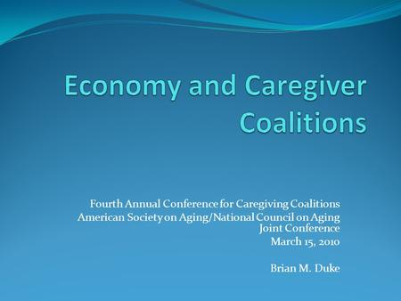Fourth Annual Conference for Caregiving Coalitions American Society on Aging/National Council on Aging Joint Conference March 15, 2010 Brian M. Duke.