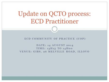 ECD COMMUNITY OF PRACTICE (COP) DATE: 14 AUGUST 2014 TIME: 13H15 TO 14H00 VENUE: GIBS, 26 MELVILLE ROAD, ILLOVO Update on QCTO process: ECD Practitioner.