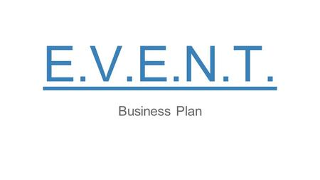 EXECUTIVE SUMMARY The E.V.E.N.T. company is founded by 5 passionate, creative and young entrepreneurs willing to organise a huge range of events, from.
