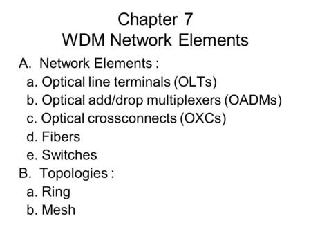 Chapter 7 WDM Network Elements A.Network Elements : a. Optical line terminals (OLTs) b. Optical add/drop multiplexers (OADMs) c. Optical crossconnects.