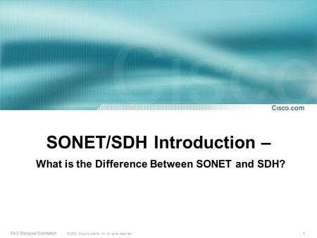1 © 2003, Cisco Systems, Inc. All rights reserved. R4.0 Marquee Orientation SONET/SDH Introduction – What is the Difference Between SONET and SDH?