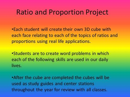 Ratio and Proportion Project Each student will create their own 3D cube with each face relating to each of the topics of ratios and proportions using real.