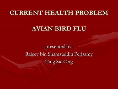 CURRENT HEALTH PROBLEM AVIAN BIRD FLU presented by: Rajeev bin Shamsuddin Perisamy Ting Sie Ong.