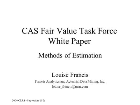 2000 CLRS - September 18th CAS Fair Value Task Force White Paper Methods of Estimation Louise Francis Francis Analytics and Actuarial Data Mining, Inc.