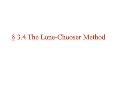 § 3.4 The Lone-Chooser Method. The Lone-Chooser Method (for three players)  Preliminaries: One of the players is designated as the chooser, C. The other.