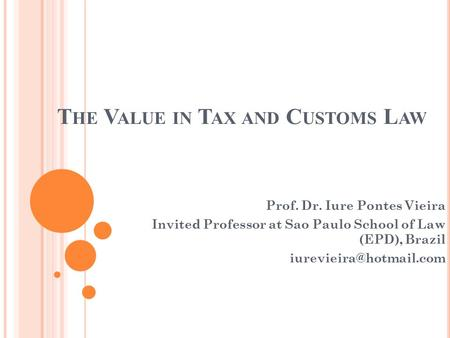 T HE V ALUE IN T AX AND C USTOMS L AW Prof. Dr. Iure Pontes Vieira Invited Professor at Sao Paulo School of Law (EPD), Brazil