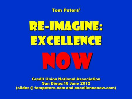 Tom Peters' Re-Imagine:Excellence NOW NOW Credit Union National Association San Diego/18 June 2012 tompeters.com and excellencenow.com)