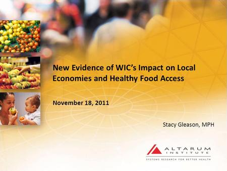 New Evidence of WIC's Impact on Local Economies and Healthy Food Access November 18, 2011 Stacy Gleason, MPH.