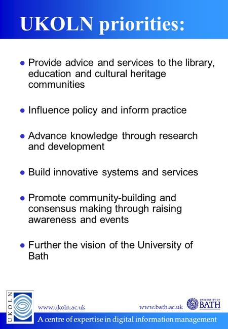 Www.ukoln.ac.uk A centre of expertise in digital information management www.bath.ac.uk UKOLN priorities: ●Provide advice and services to the library, education.