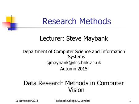 11 November 2015Birkbeck College, U. London1 Research Methods Lecturer: Steve Maybank Department of Computer Science and Information Systems