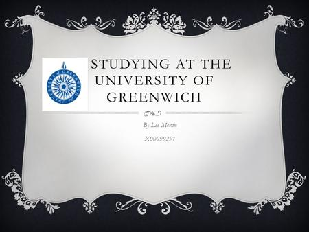 STUDYING AT THE UNIVERSITY OF GREENWICH By Lee Moran X00099291.