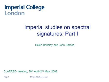 Imperial studies on spectral signatures: Part I CLARREO meeting, 30 th April-2 nd May, 2008 © Imperial College LondonPage 1 Helen Brindley and John Harries.