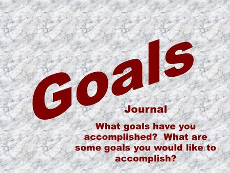 Journal What goals have you accomplished? What are some goals you would like to accomplish?