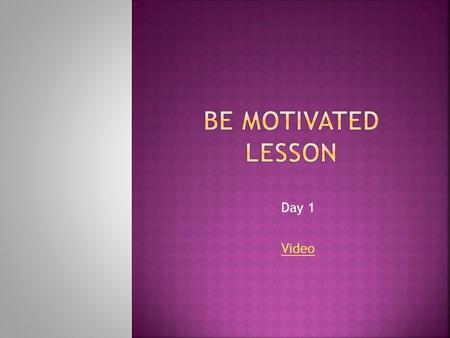 Day 1 Video. mo·ti·va·tion  The reason or reasons one has for acting or behaving in a particular way.  The general desire or willingness of someone.