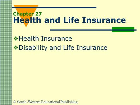 © South-Western Educational Publishing Chapter 27 Health and Life Insurance  Health Insurance  Disability and Life Insurance.