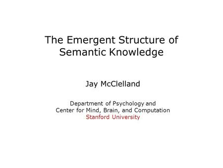 The Emergent Structure of Semantic Knowledge Jay McClelland Department of Psychology and Center for Mind, Brain, and Computation Stanford University.