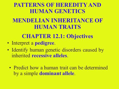 12.1 Section Objectives – page 309 Interpret a pedigree. PATTERNS OF HEREDITY AND HUMAN GENETICS MENDELIAN INHERITANCE OF HUMAN TRAITS CHAPTER 12.1: Objectives.