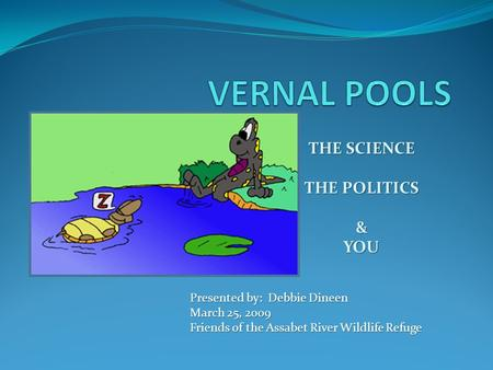 THE SCIENCE THE POLITICS &YOU Presented by: Debbie Dineen March 25, 2009 Friends of the Assabet River Wildlife Refuge.
