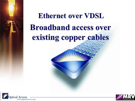 Www.opticalaccess.com Broadband access over existing copper cables Ethernet over VDSL Ethernet over VDSL.