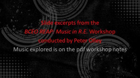 Slide excerpts from the BCEO REAP: Music in R.E. Workshop conducted by Peter Olley Music explored is on the pdf workshop notes.