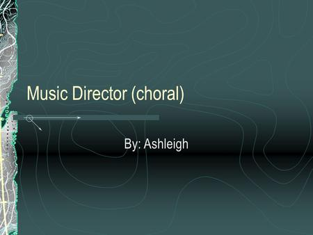 Music Director (choral) By: Ashleigh. Typical Tasks Plan and lead performances Audition musicians Choose appropriate music Write music for a group Lead.