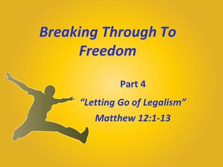 "Breaking Through To Freedom Part 4 ""Letting Go of Legalism"" Matthew 12:1-13."