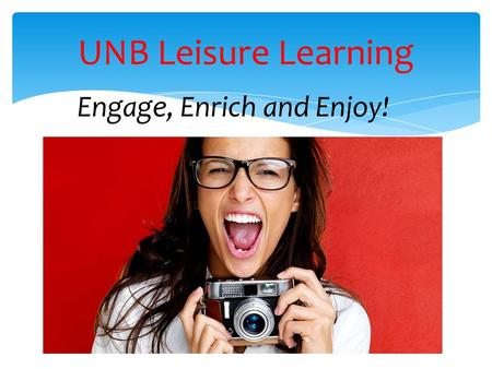 Engage, Enrich and Enjoy! UNB Leisure Learning. Workshops & Courses  Wide variety of topics  Half-day workshops to 10 weeks  Open to all ages  Evenings.