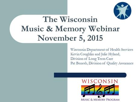 The Wisconsin Music & Memory Webinar November 5, 2015 Wisconsin Department of Health Services Kevin Coughlin and Julie Hyland, Division of Long Term Care.
