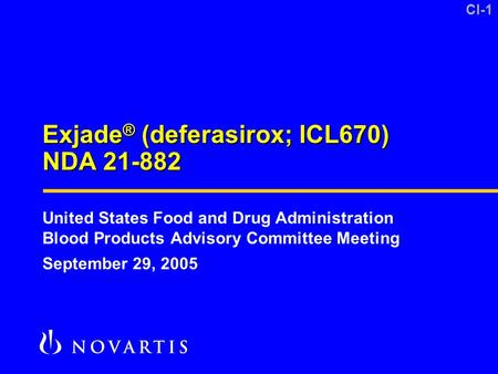 CI-1 Exjade ® (deferasirox; ICL670) NDA 21-882 DRA Introduction 8-3-05.ppt United States Food and Drug Administration Blood Products Advisory Committee.