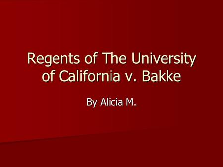 Regents of The University of California v. Bakke By Alicia M.