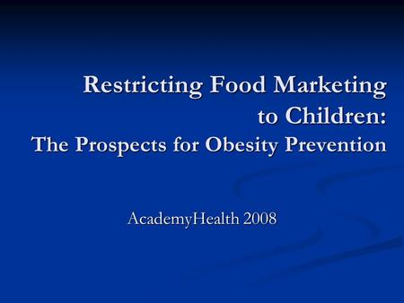 Restricting Food Marketing to Children: The Prospects for Obesity Prevention AcademyHealth 2008.