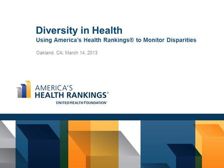 Diversity in Health Using America's Health Rankings® to Monitor Disparities Oakland, CA; March 14, 2013.