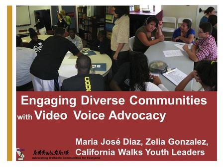 + Engaging Diverse Communities with Video Voice Advocacy Maria José Diaz, Zelia Gonzalez, California Walks Youth Leaders.